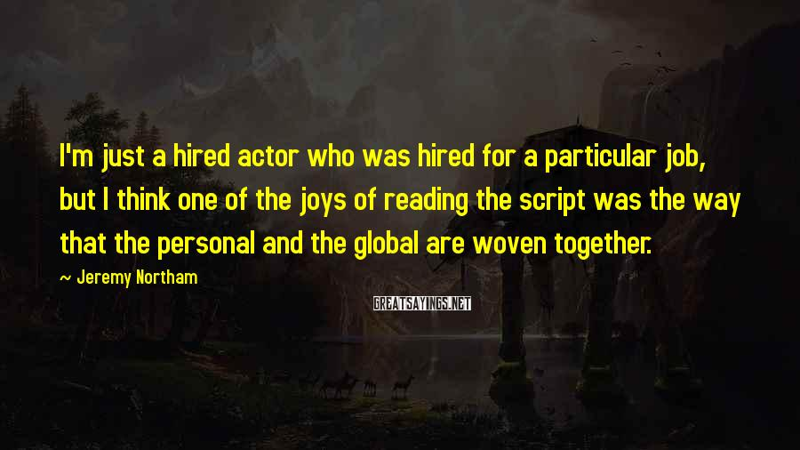 Jeremy Northam Sayings: I'm just a hired actor who was hired for a particular job, but I think