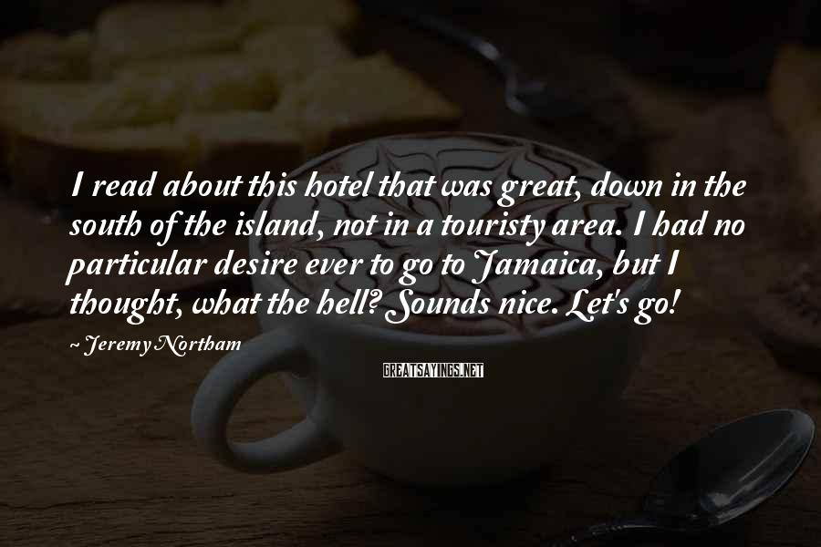 Jeremy Northam Sayings: I read about this hotel that was great, down in the south of the island,