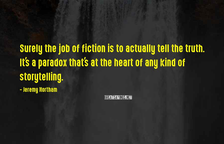 Jeremy Northam Sayings: Surely the job of fiction is to actually tell the truth. It's a paradox that's