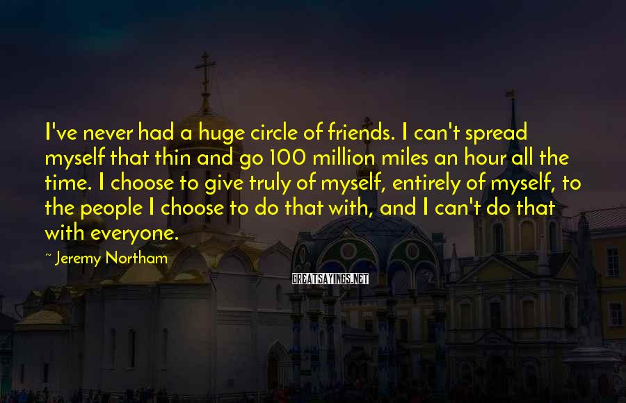 Jeremy Northam Sayings: I've never had a huge circle of friends. I can't spread myself that thin and