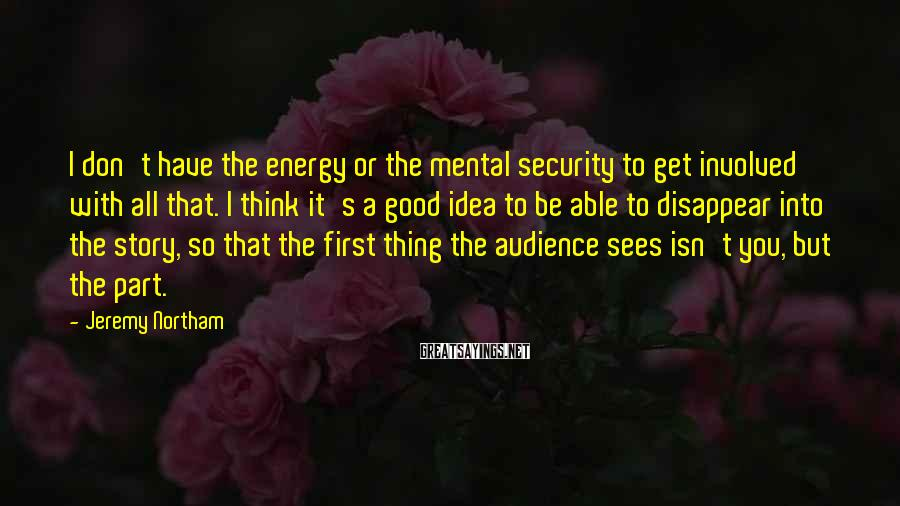 Jeremy Northam Sayings: I don't have the energy or the mental security to get involved with all that.