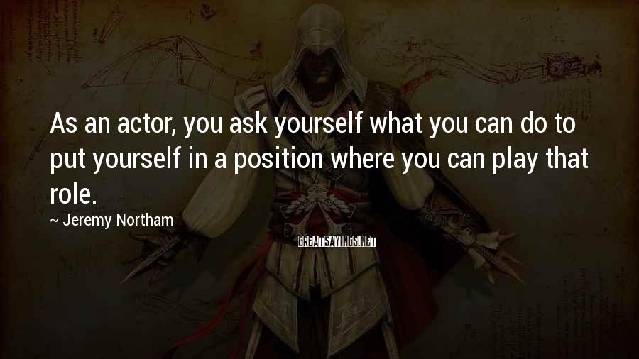Jeremy Northam Sayings: As an actor, you ask yourself what you can do to put yourself in a