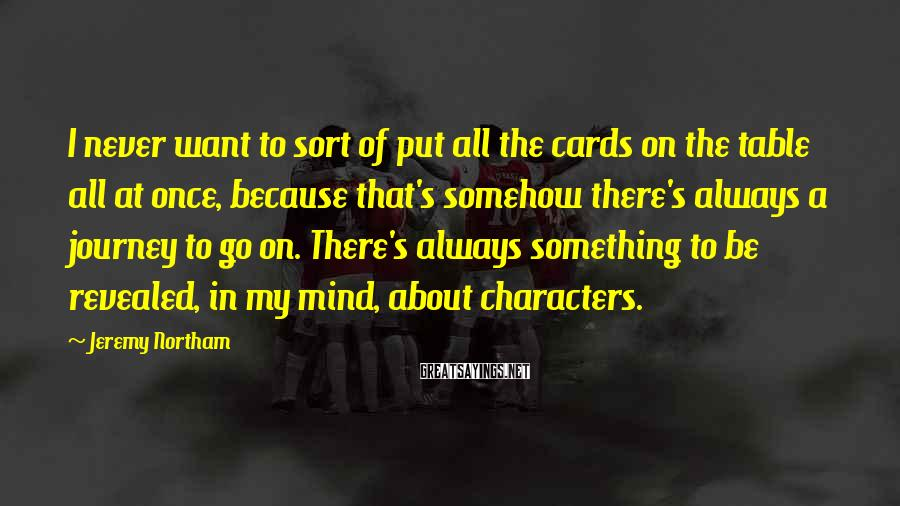 Jeremy Northam Sayings: I never want to sort of put all the cards on the table all at