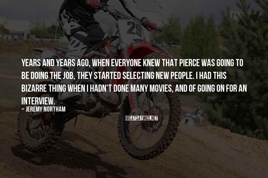 Jeremy Northam Sayings: Years and years ago, when everyone knew that Pierce was going to be doing the