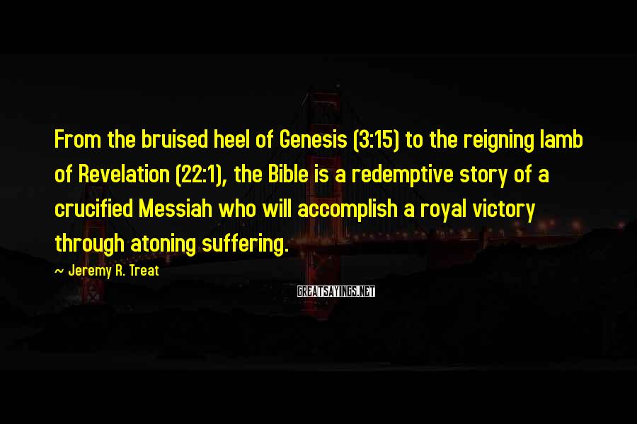 Jeremy R. Treat Sayings: From the bruised heel of Genesis (3:15) to the reigning lamb of Revelation (22:1), the