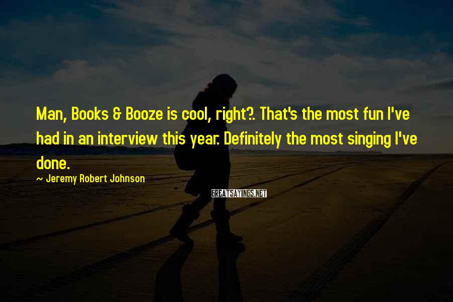 Jeremy Robert Johnson Sayings: Man, Books & Booze is cool, right?. That's the most fun I've had in an