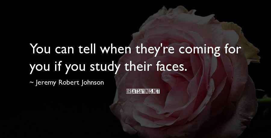 Jeremy Robert Johnson Sayings: You can tell when they're coming for you if you study their faces.