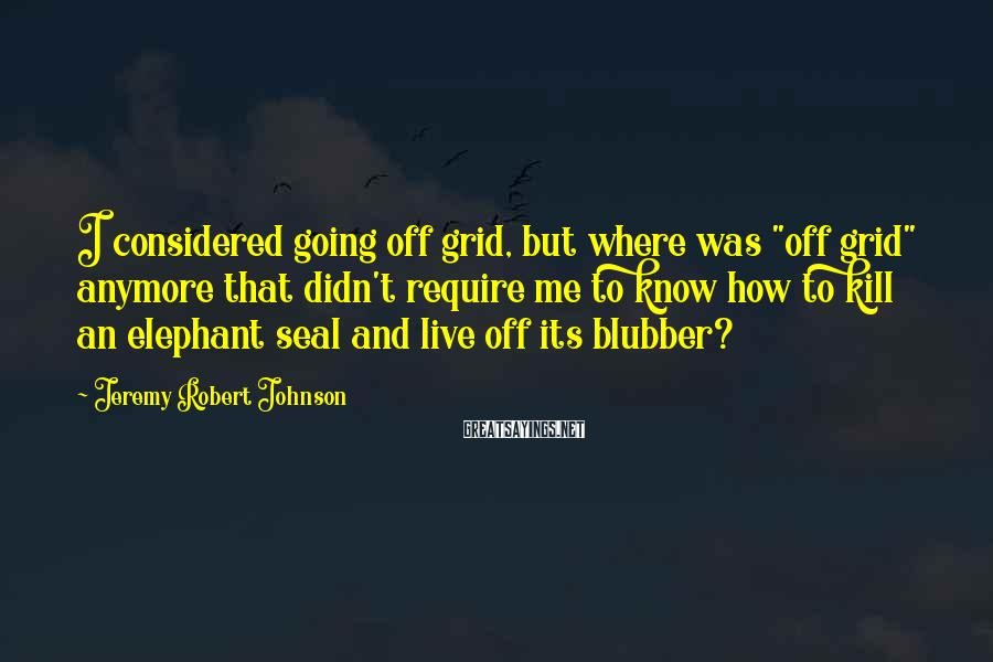 "Jeremy Robert Johnson Sayings: I considered going off grid, but where was ""off grid"" anymore that didn't require me"