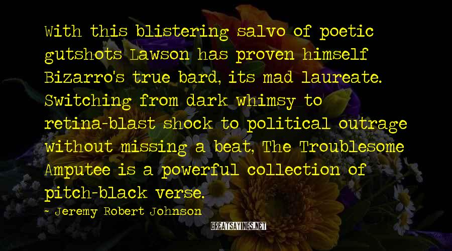 Jeremy Robert Johnson Sayings: With this blistering salvo of poetic gutshots Lawson has proven himself Bizarro's true bard, its