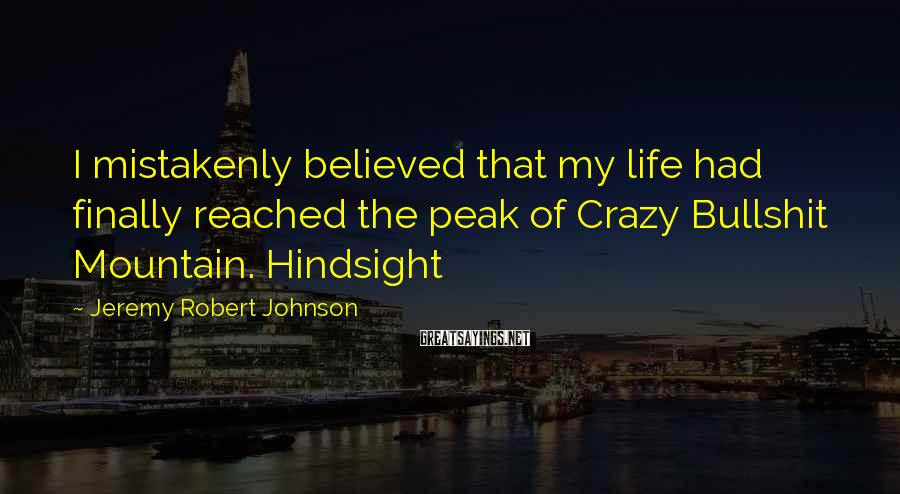 Jeremy Robert Johnson Sayings: I mistakenly believed that my life had finally reached the peak of Crazy Bullshit Mountain.