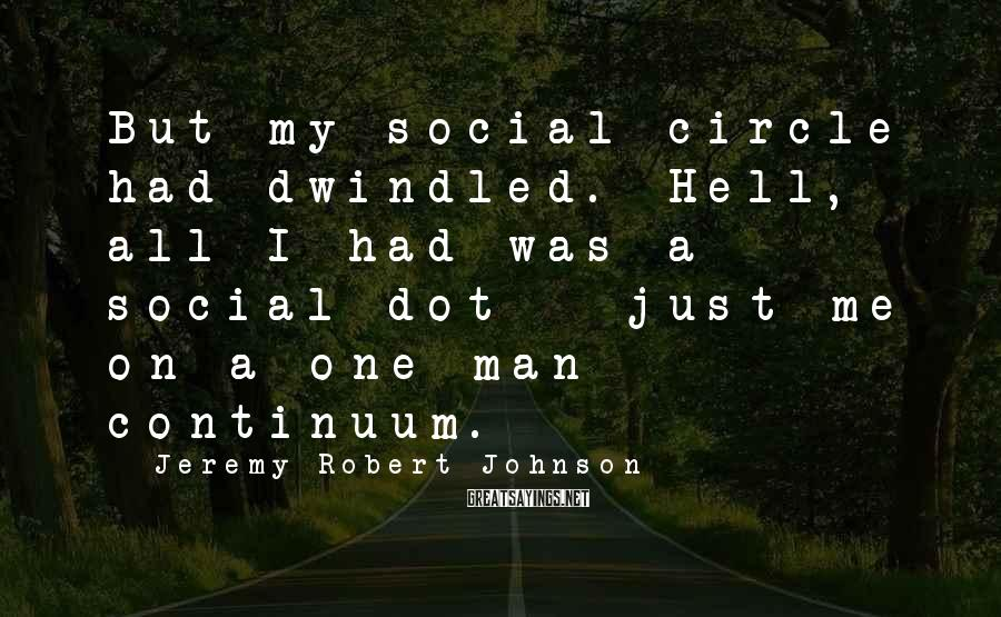 Jeremy Robert Johnson Sayings: But my social circle had dwindled. Hell, all I had was a social dot -