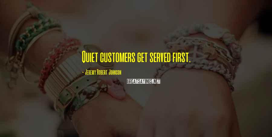 Jeremy Robert Johnson Sayings: Quiet customers get served first.