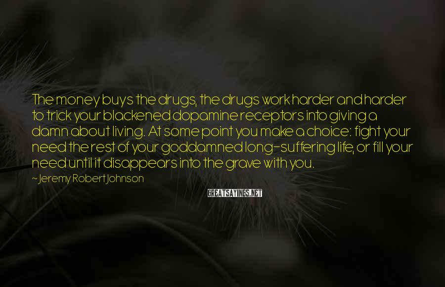 Jeremy Robert Johnson Sayings: The money buys the drugs, the drugs work harder and harder to trick your blackened