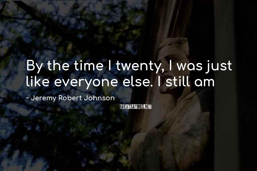 Jeremy Robert Johnson Sayings: By the time I twenty, I was just like everyone else. I still am