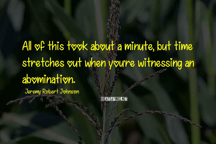 Jeremy Robert Johnson Sayings: All of this took about a minute, but time stretches out when you're witnessing an