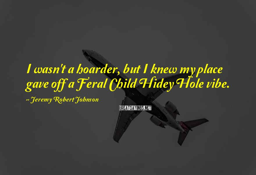 Jeremy Robert Johnson Sayings: I wasn't a hoarder, but I knew my place gave off a Feral Child Hidey