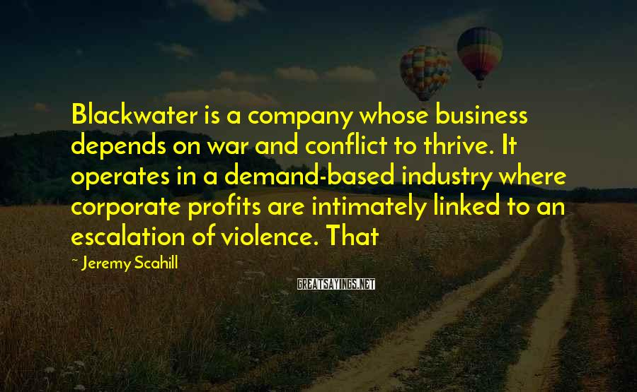 Jeremy Scahill Sayings: Blackwater is a company whose business depends on war and conflict to thrive. It operates