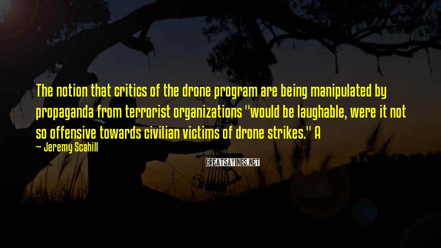 Jeremy Scahill Sayings: The notion that critics of the drone program are being manipulated by propaganda from terrorist