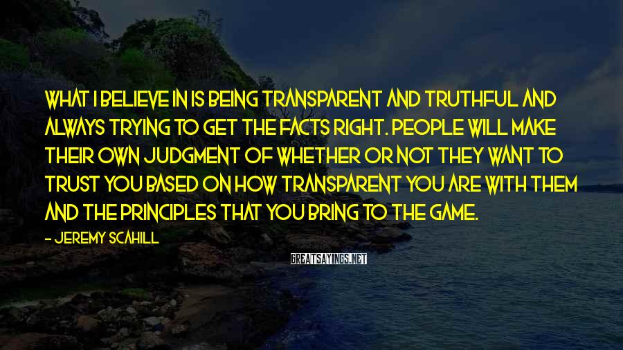 Jeremy Scahill Sayings: What I believe in is being transparent and truthful and always trying to get the