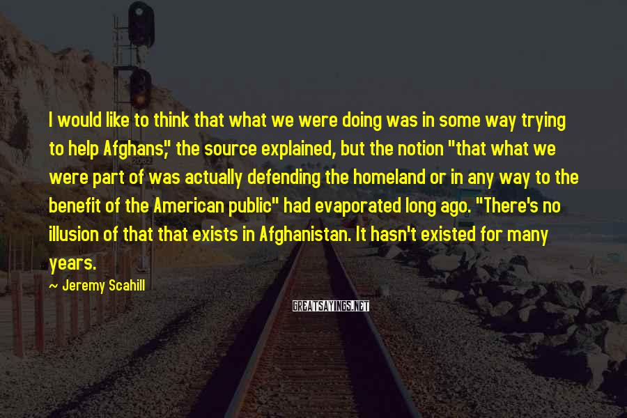Jeremy Scahill Sayings: I would like to think that what we were doing was in some way trying