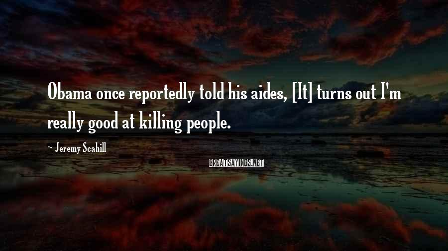 Jeremy Scahill Sayings: Obama once reportedly told his aides, [It] turns out I'm really good at killing people.