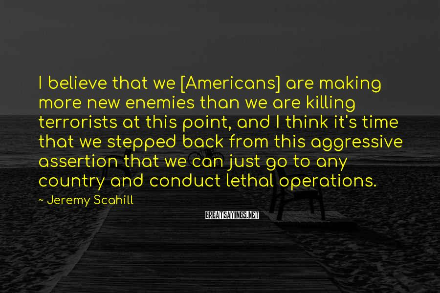 Jeremy Scahill Sayings: I believe that we [Americans] are making more new enemies than we are killing terrorists