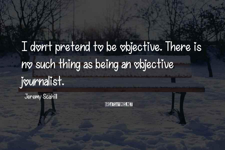 Jeremy Scahill Sayings: I don't pretend to be objective. There is no such thing as being an objective