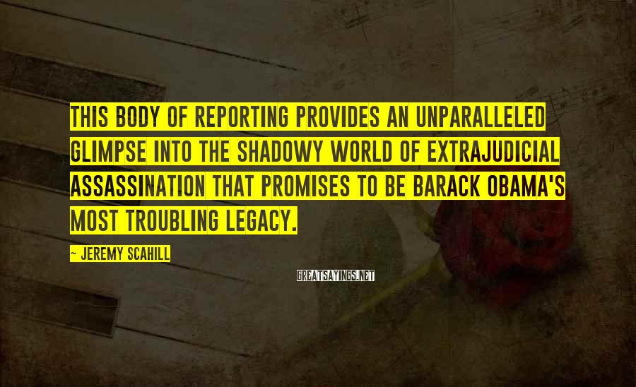 Jeremy Scahill Sayings: This body of reporting provides an unparalleled glimpse into the shadowy world of extrajudicial assassination