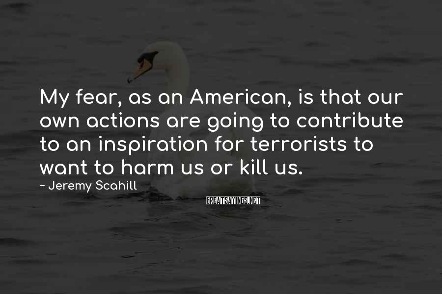 Jeremy Scahill Sayings: My fear, as an American, is that our own actions are going to contribute to