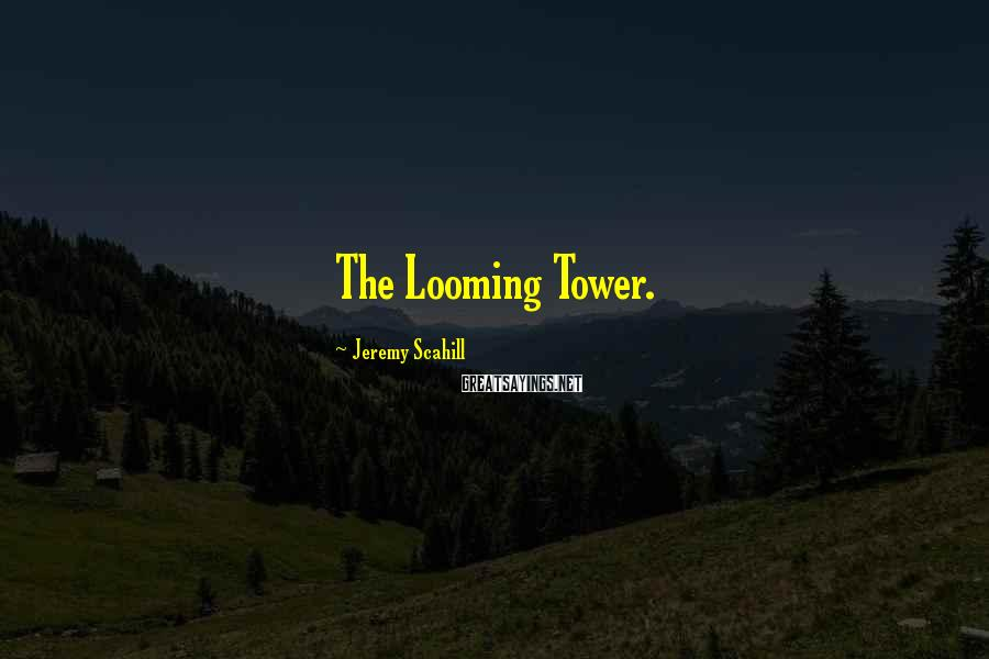 Jeremy Scahill Sayings: The Looming Tower.