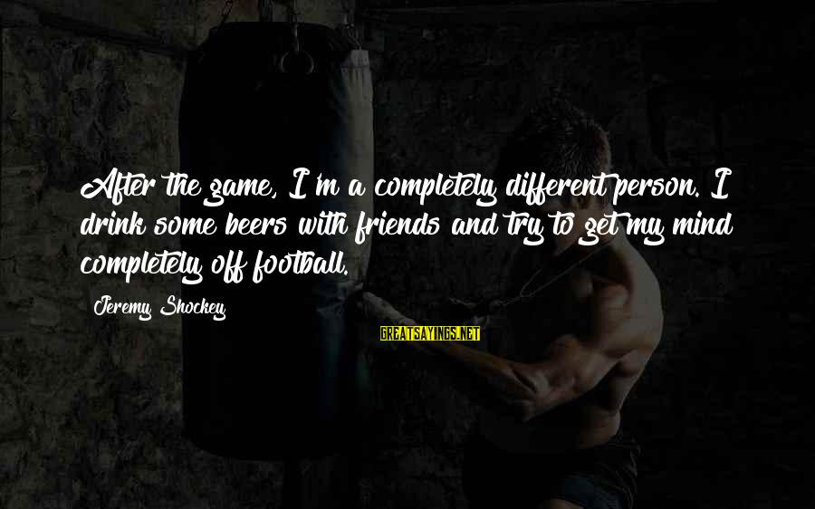Jeremy Shockey Sayings By Jeremy Shockey: After the game, I'm a completely different person. I drink some beers with friends and