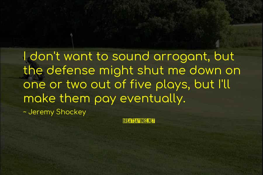 Jeremy Shockey Sayings By Jeremy Shockey: I don't want to sound arrogant, but the defense might shut me down on one