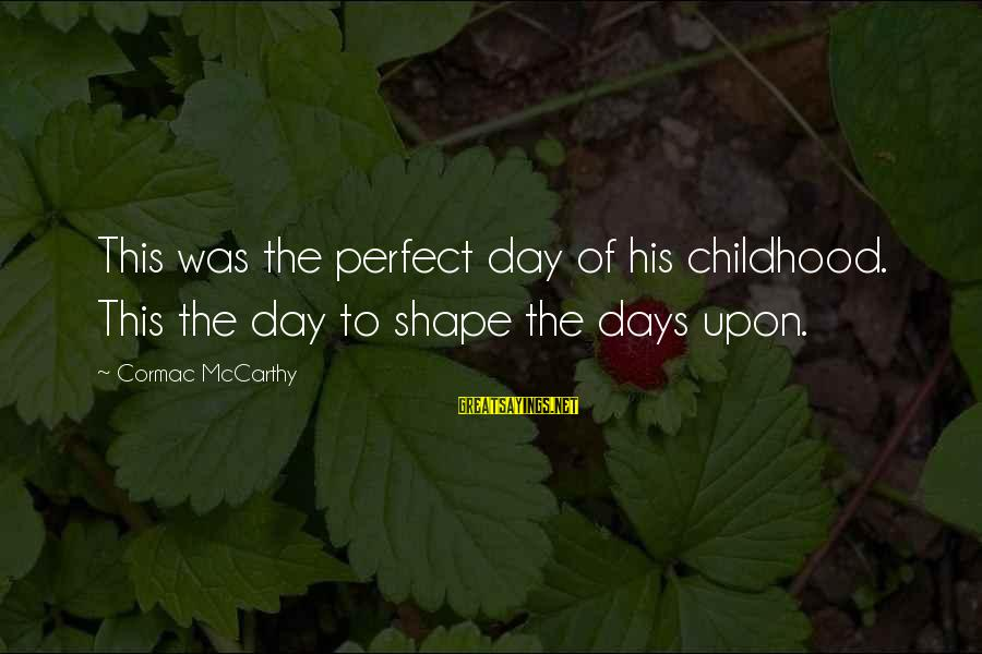 Jerne Sayings By Cormac McCarthy: This was the perfect day of his childhood. This the day to shape the days