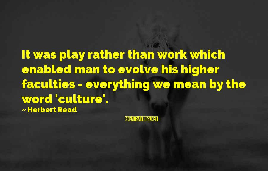 Jerne Sayings By Herbert Read: It was play rather than work which enabled man to evolve his higher faculties -
