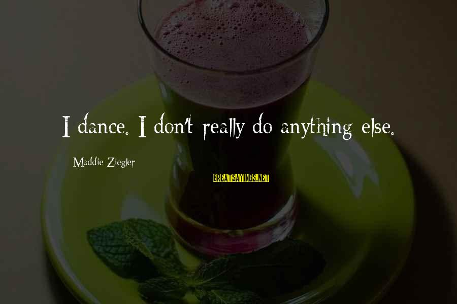 Jerne Sayings By Maddie Ziegler: I dance. I don't really do anything else.