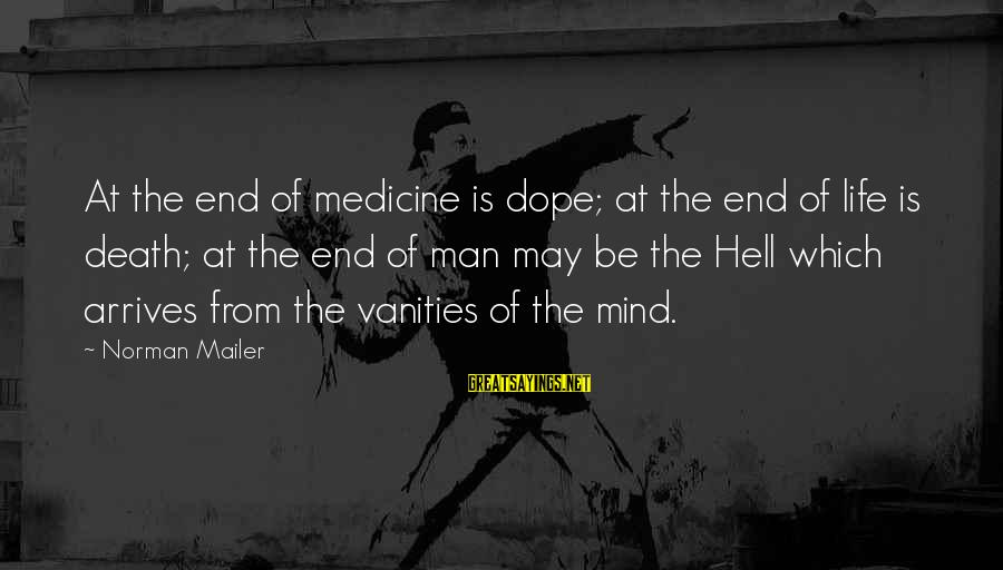 Jerne Sayings By Norman Mailer: At the end of medicine is dope; at the end of life is death; at