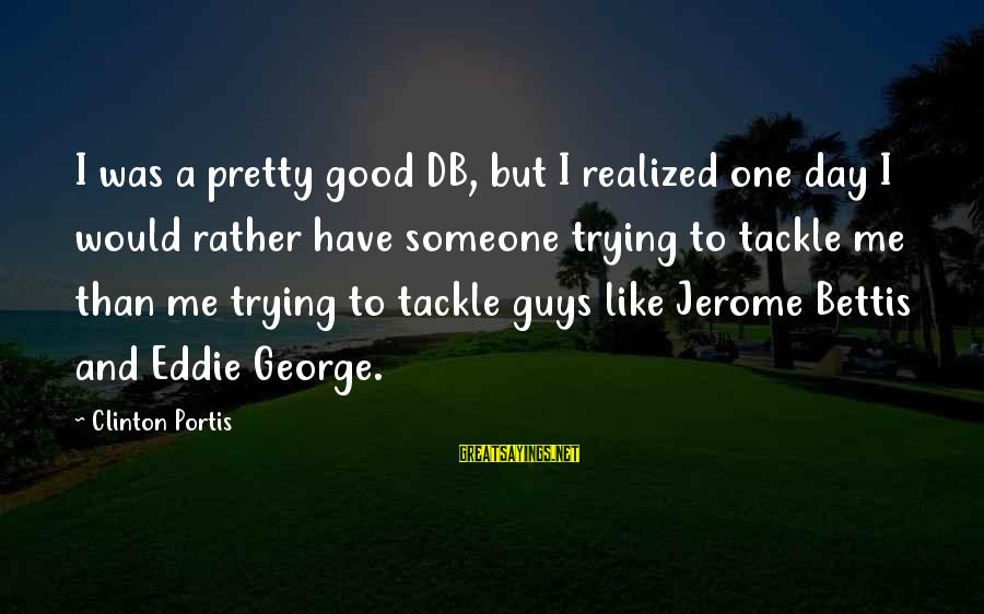 Jerome Bettis Sayings By Clinton Portis: I was a pretty good DB, but I realized one day I would rather have