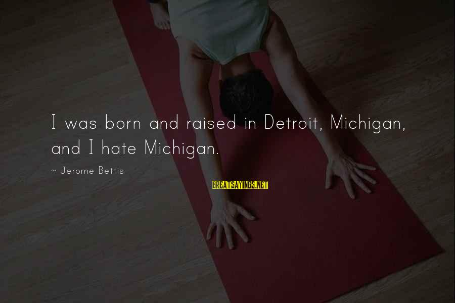 Jerome Bettis Sayings By Jerome Bettis: I was born and raised in Detroit, Michigan, and I hate Michigan.