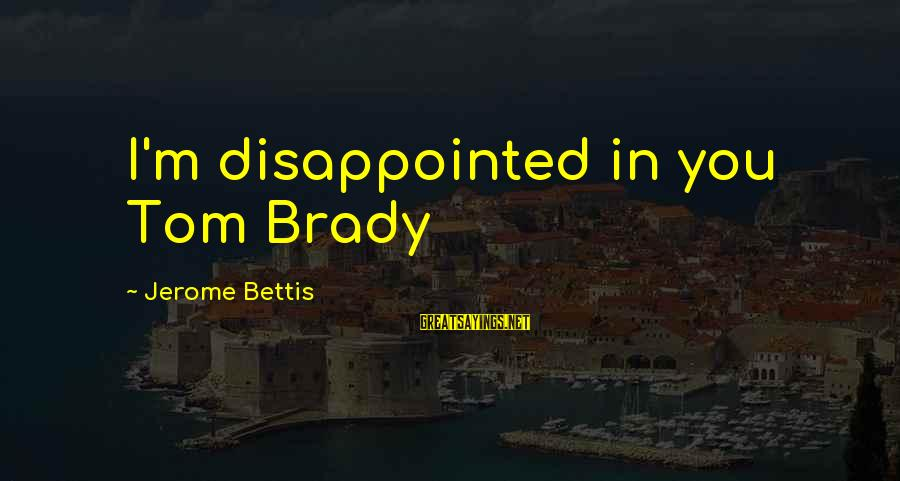 Jerome Bettis Sayings By Jerome Bettis: I'm disappointed in you Tom Brady