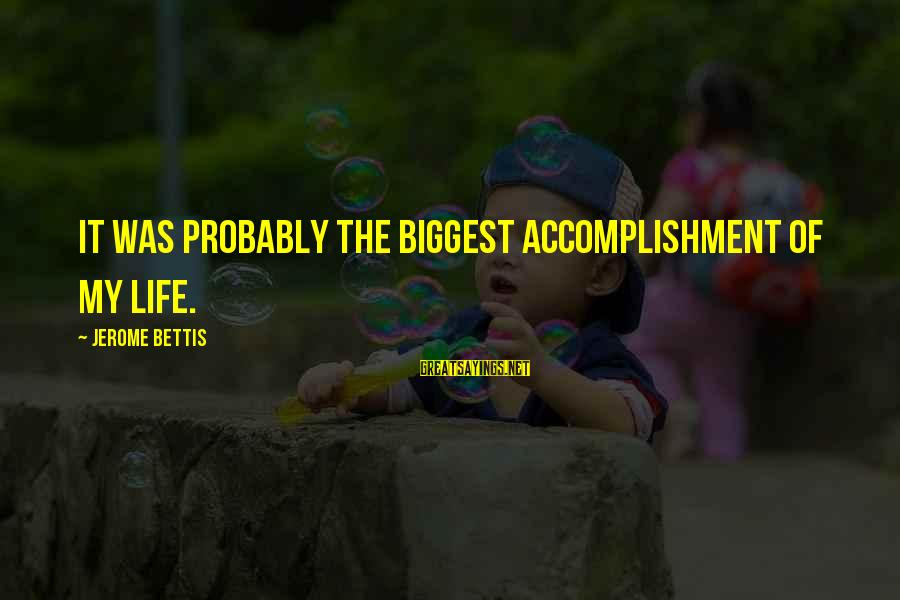 Jerome Bettis Sayings By Jerome Bettis: It was probably the biggest accomplishment of my life.