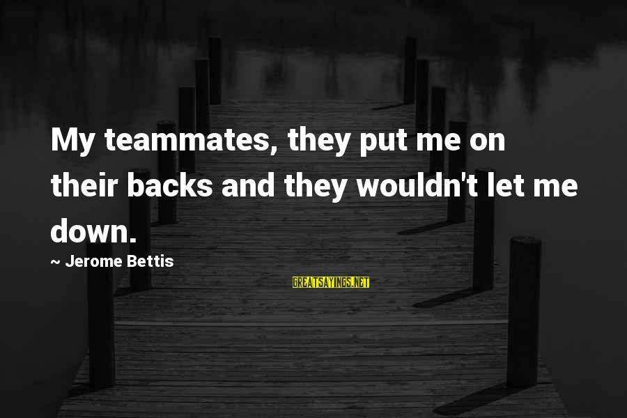 Jerome Bettis Sayings By Jerome Bettis: My teammates, they put me on their backs and they wouldn't let me down.
