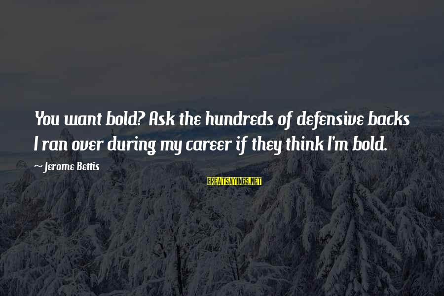 Jerome Bettis Sayings By Jerome Bettis: You want bold? Ask the hundreds of defensive backs I ran over during my career