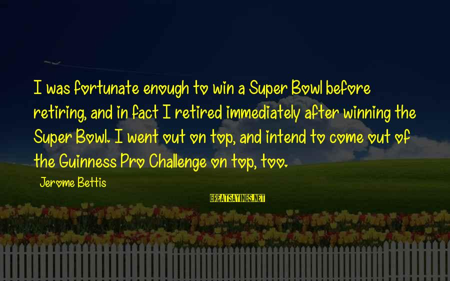 Jerome Bettis Sayings By Jerome Bettis: I was fortunate enough to win a Super Bowl before retiring, and in fact I