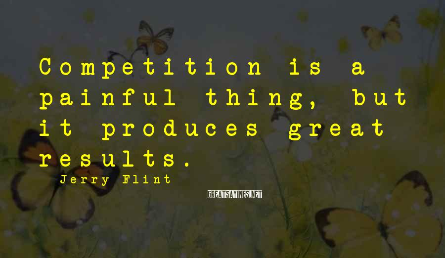 Jerry Flint Sayings: Competition is a painful thing, but it produces great results.