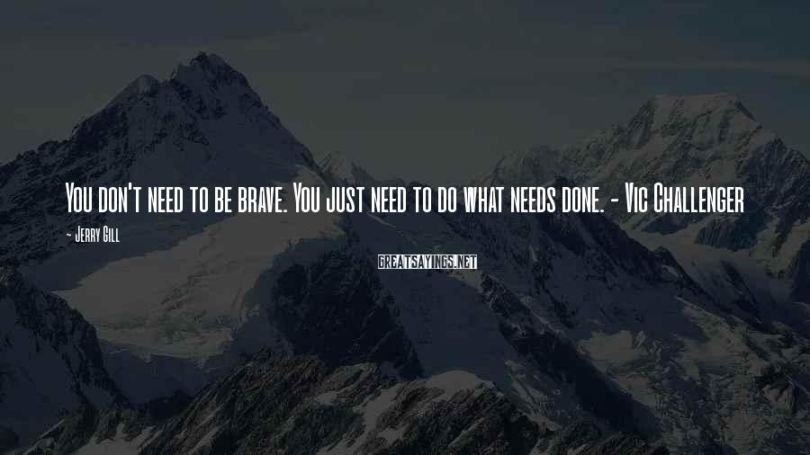 Jerry Gill Sayings: You don't need to be brave. You just need to do what needs done. -