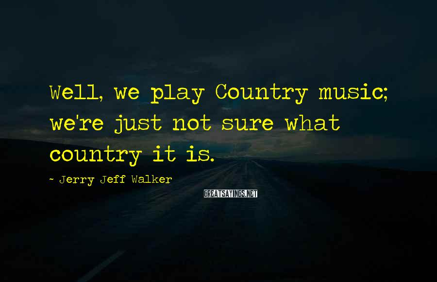 Jerry Jeff Walker Sayings: Well, we play Country music; we're just not sure what country it is.