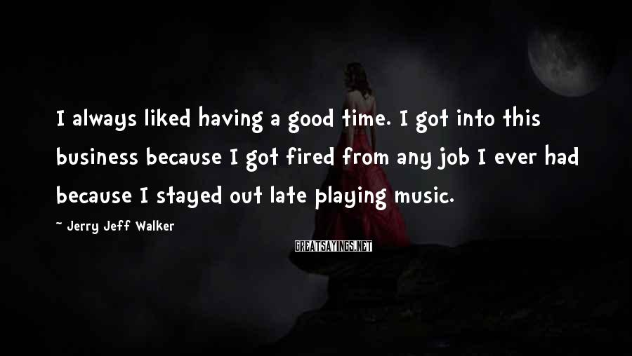 Jerry Jeff Walker Sayings: I always liked having a good time. I got into this business because I got