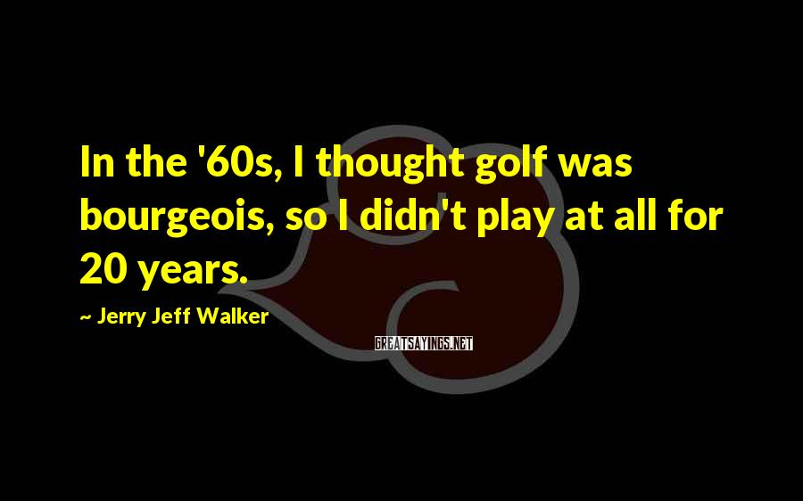 Jerry Jeff Walker Sayings: In the '60s, I thought golf was bourgeois, so I didn't play at all for