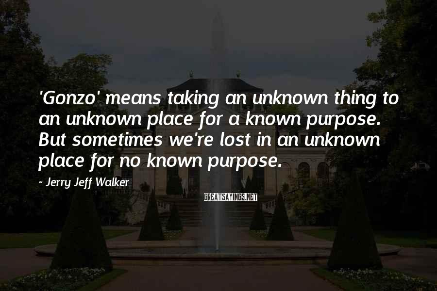 Jerry Jeff Walker Sayings: 'Gonzo' means taking an unknown thing to an unknown place for a known purpose. But