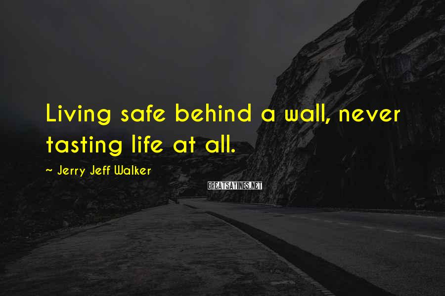 Jerry Jeff Walker Sayings: Living safe behind a wall, never tasting life at all.